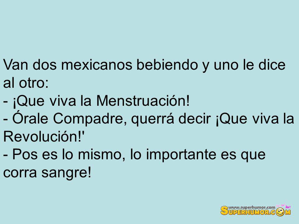 Van dos mexicanos bebiendo y uno le dice al otro: - ¡Que viva la Menstruación.