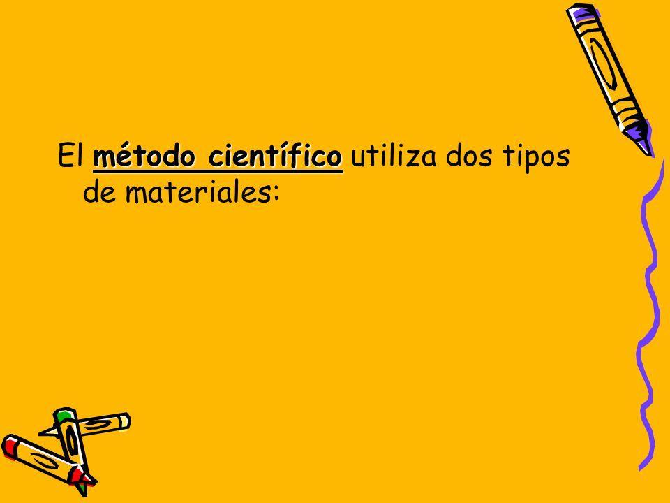 El método científico utiliza dos tipos de materiales:
