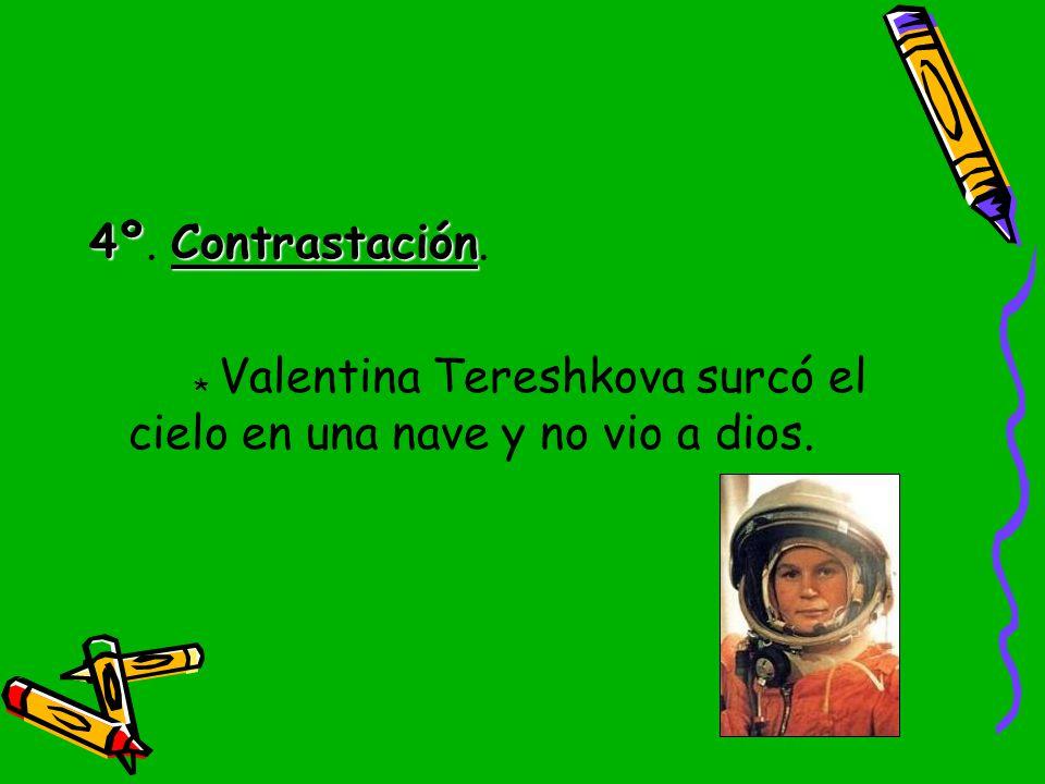 4º. Contrastación. * Valentina Tereshkova surcó el cielo en una nave y no vio a dios.