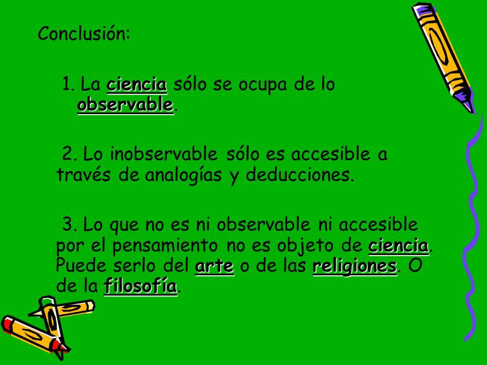Conclusión: 1. La ciencia sólo se ocupa de lo observable. 2. Lo inobservable sólo es accesible a través de analogías y deducciones.