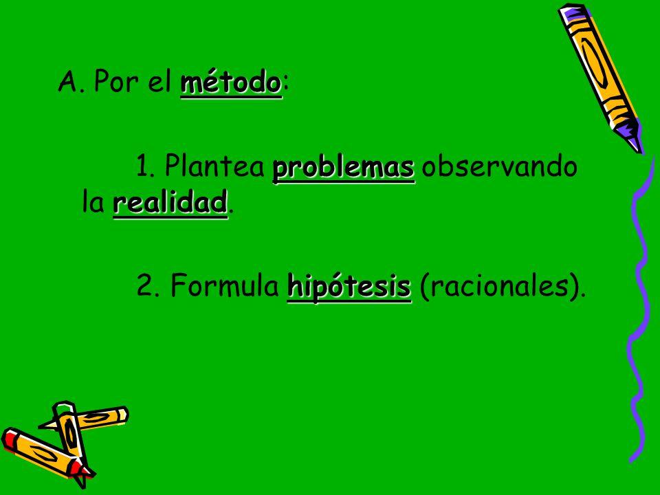 A. Por el método: 1. Plantea problemas observando la realidad. 2. Formula hipótesis (racionales).