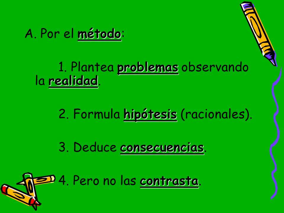 A. Por el método: 1. Plantea problemas observando la realidad. 2. Formula hipótesis (racionales). 3. Deduce consecuencias.