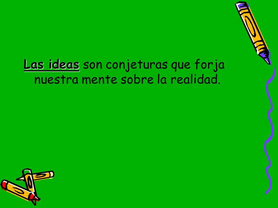 Las ideas son conjeturas que forja nuestra mente sobre la realidad.