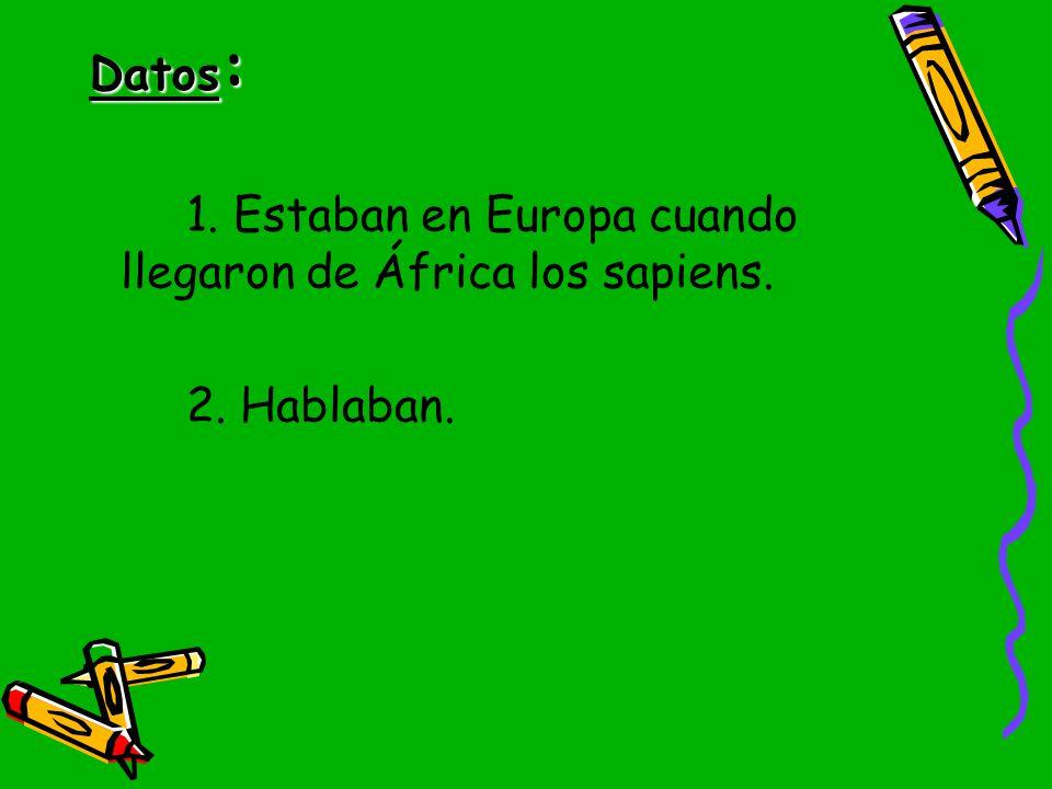Datos: 1. Estaban en Europa cuando llegaron de África los sapiens. 2. Hablaban.