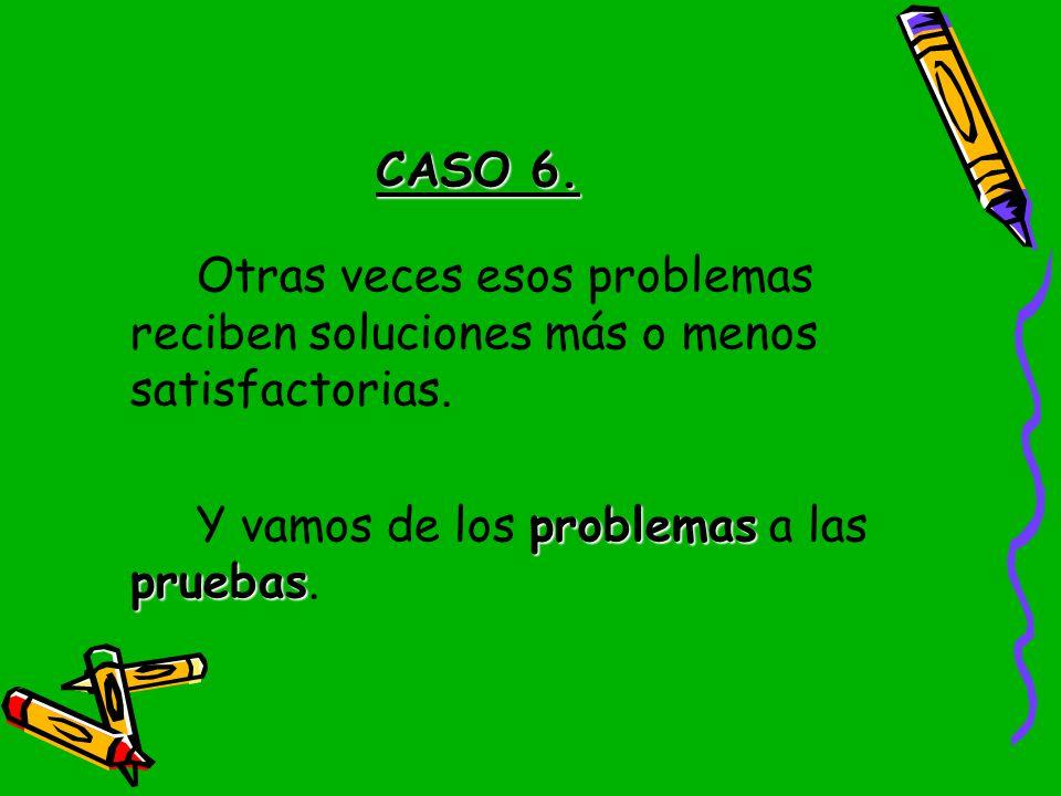 CASO 6. Otras veces esos problemas reciben soluciones más o menos satisfactorias.