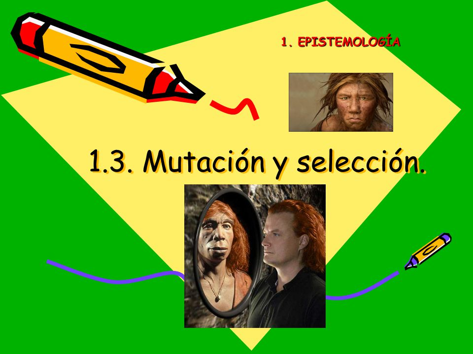 1. EPISTEMOLOGÍA 1.3. Mutación y selección.