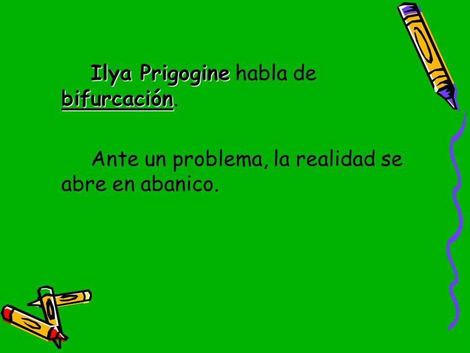 Ilya Prigogine habla de bifurcación.