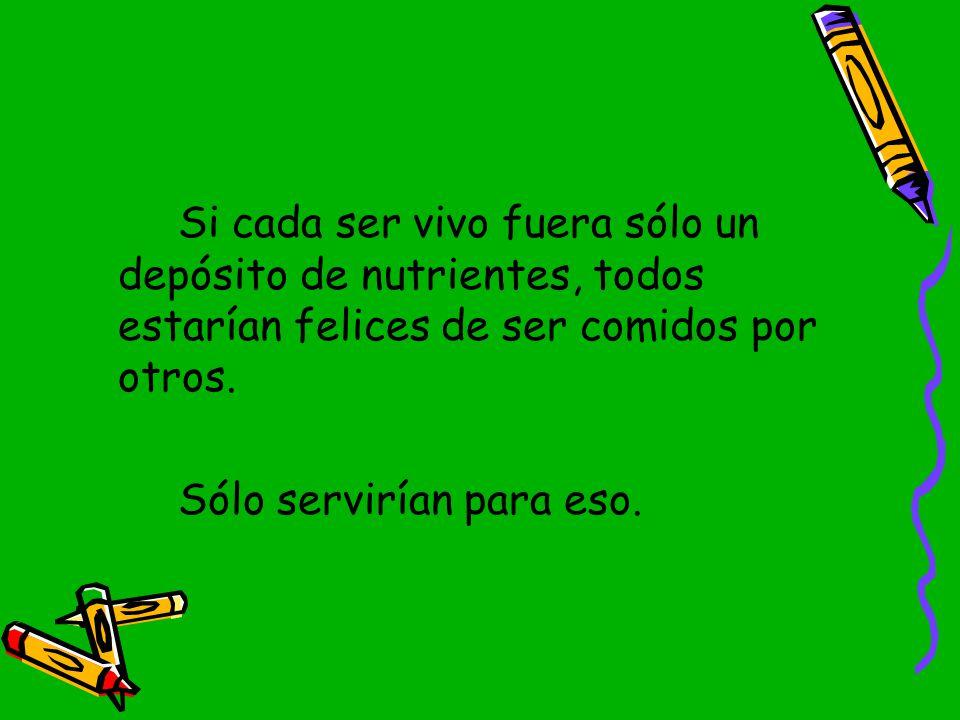 Si cada ser vivo fuera sólo un depósito de nutrientes, todos estarían felices de ser comidos por otros.