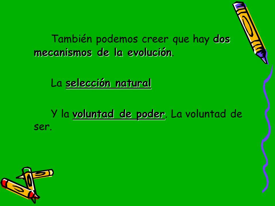 También podemos creer que hay dos mecanismos de la evolución.