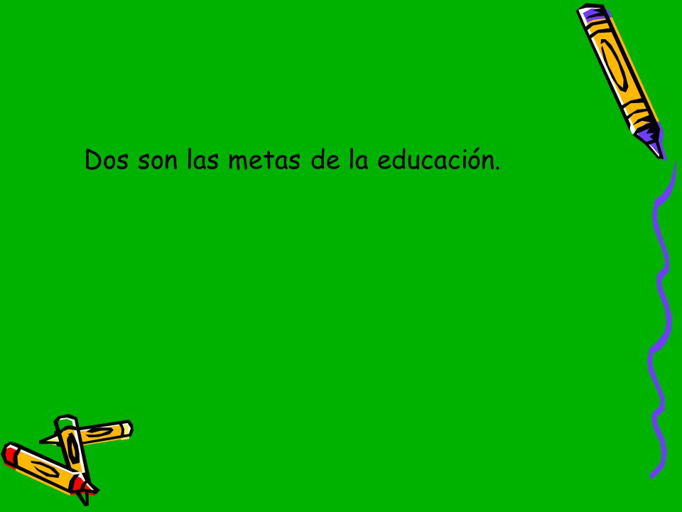 Dos son las metas de la educación.