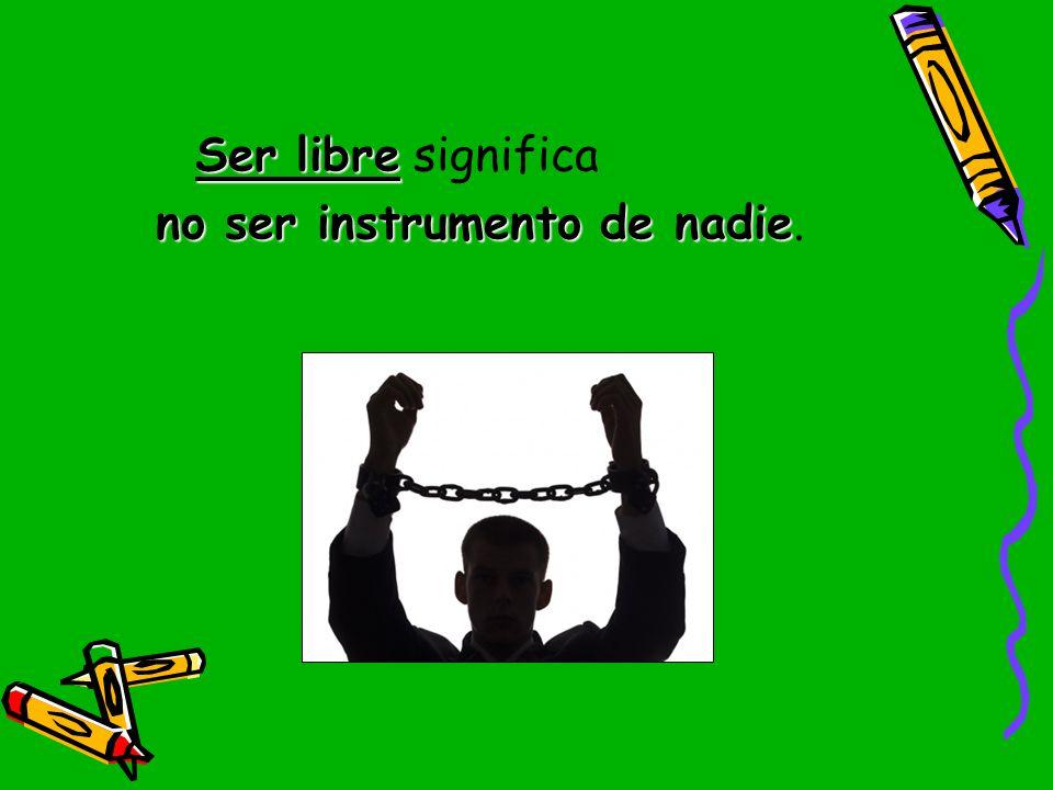 Ser libre significa no ser instrumento de nadie.