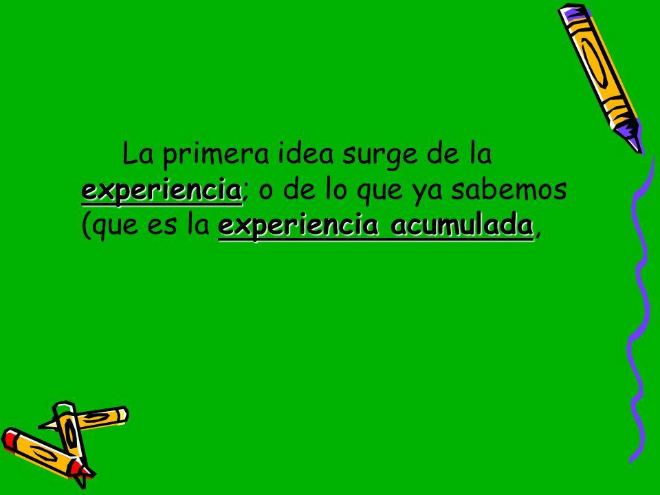 La primera idea surge de la experiencia; o de lo que ya sabemos (que es la experiencia acumulada,