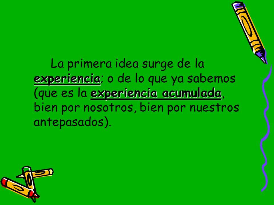 La primera idea surge de la experiencia; o de lo que ya sabemos (que es la experiencia acumulada, bien por nosotros, bien por nuestros antepasados).
