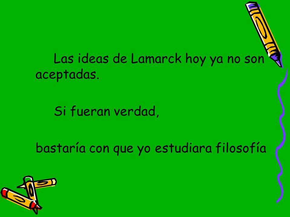Las ideas de Lamarck hoy ya no son aceptadas.