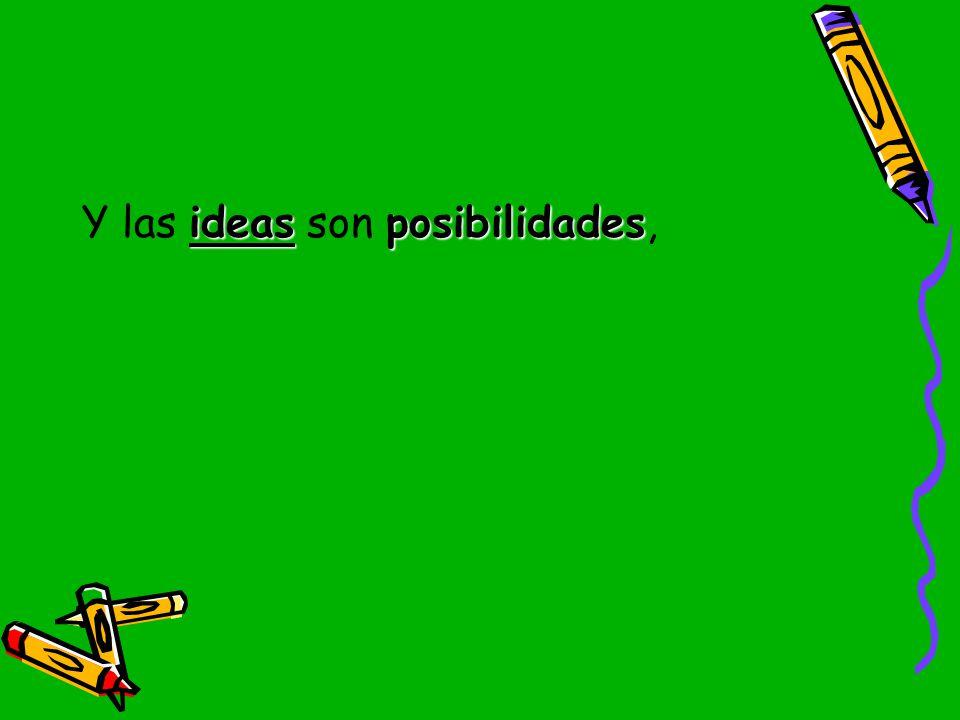 Y las ideas son posibilidades,