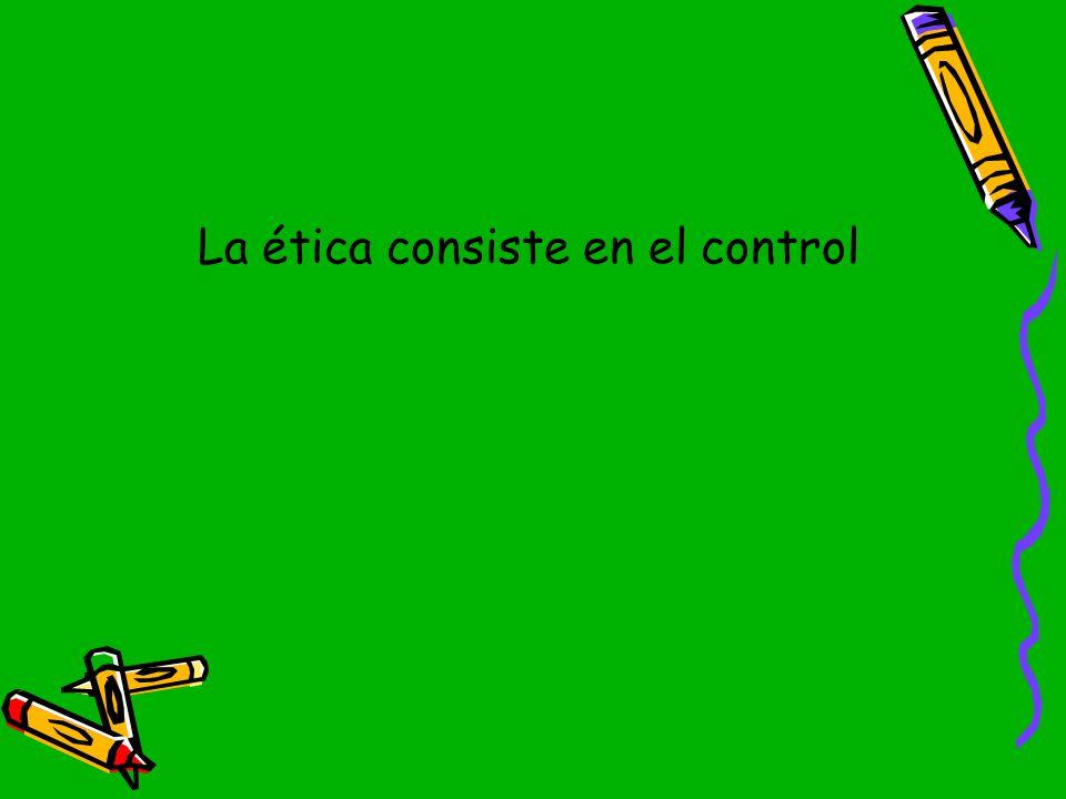 La ética consiste en el control