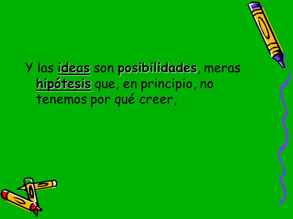 Y las ideas son posibilidades, meras hipótesis que, en principio, no tenemos por qué creer,