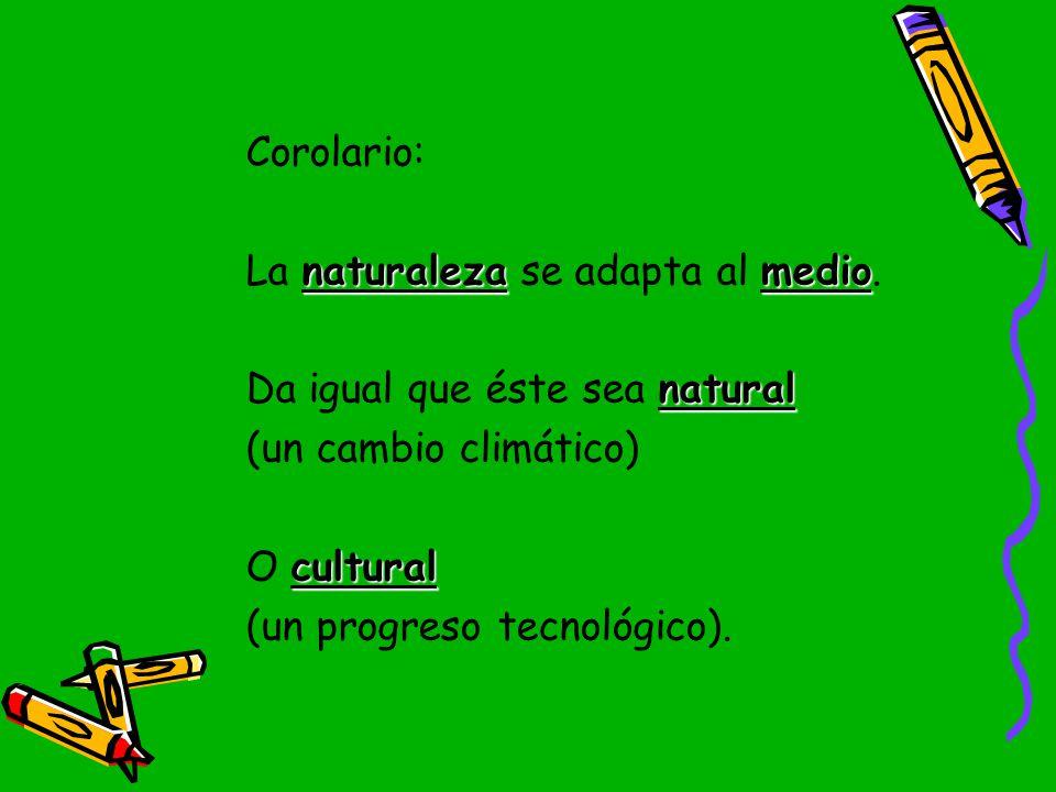 Corolario: La naturaleza se adapta al medio. Da igual que éste sea natural. (un cambio climático)