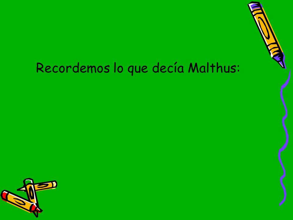 Recordemos lo que decía Malthus: