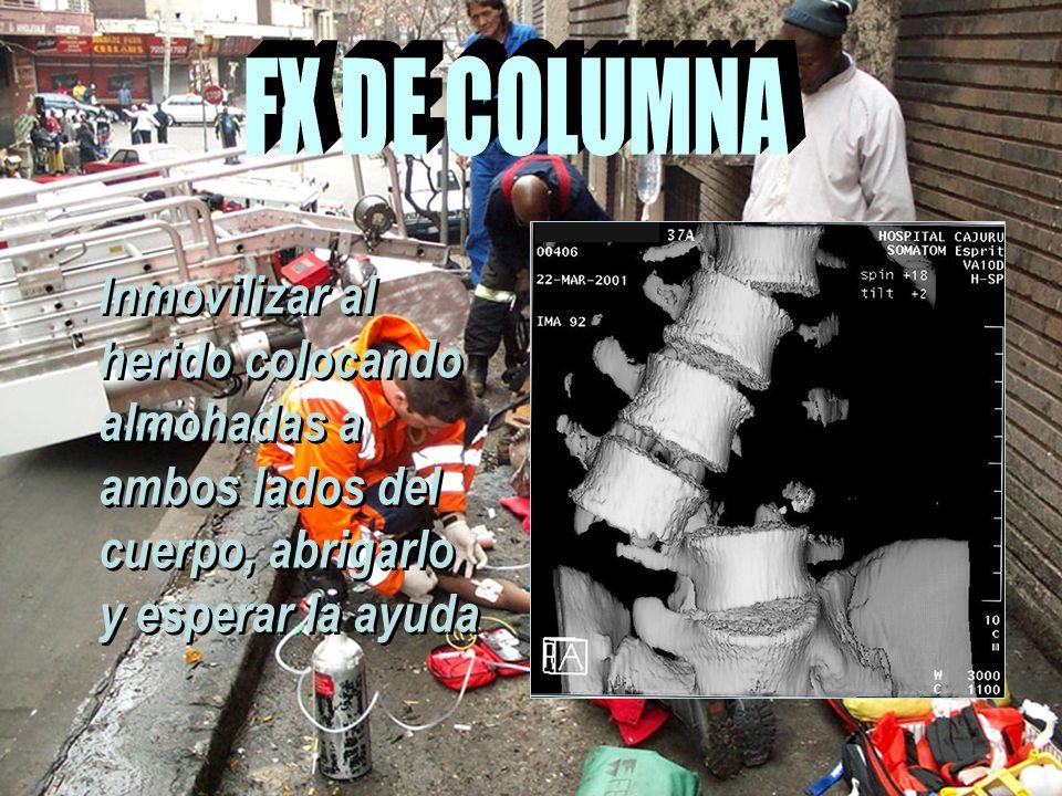 FX DE COLUMNA Inmovilizar al herido colocando almohadas a ambos lados del cuerpo, abrigarlo y esperar la ayuda.