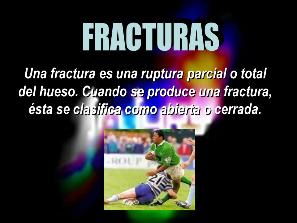 FRACTURAS Una fractura es una ruptura parcial o total del hueso.