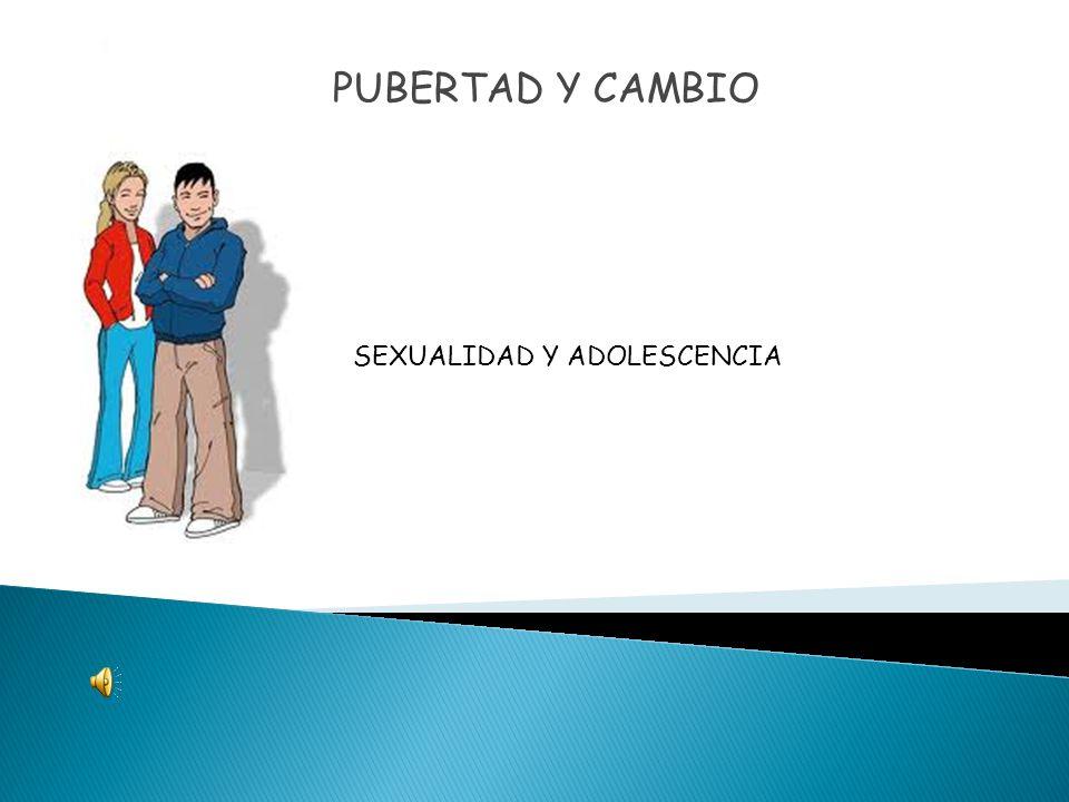 PUBERTAD Y CAMBIO SEXUALIDAD Y ADOLESCENCIA