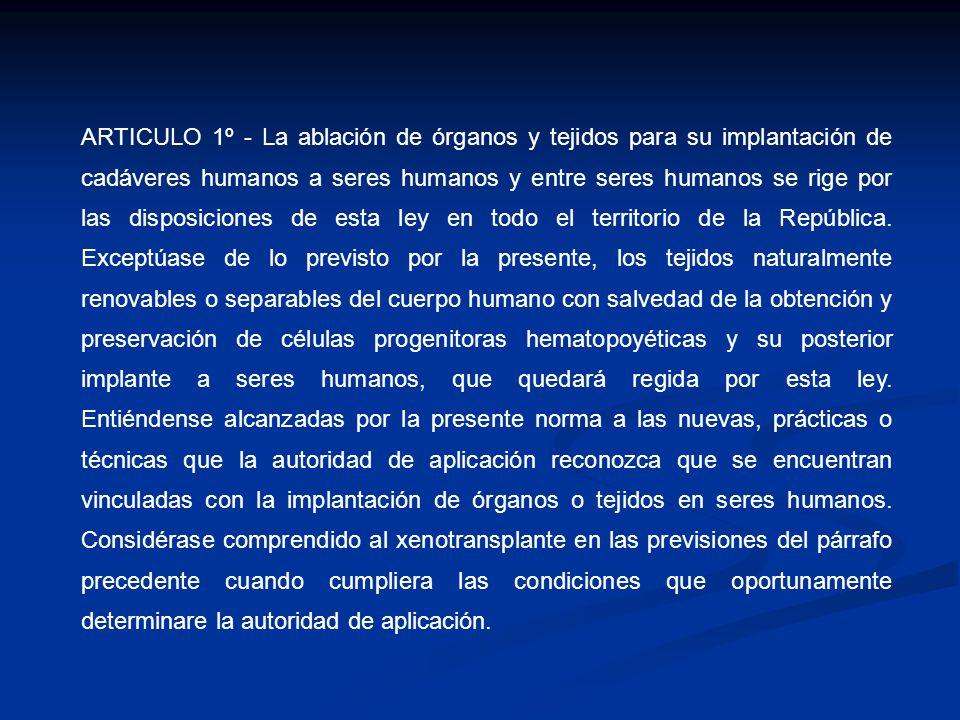 ARTICULO 1º - La ablación de órganos y tejidos para su implantación de cadáveres humanos a seres humanos y entre seres humanos se rige por las disposiciones de esta ley en todo el territorio de la República.