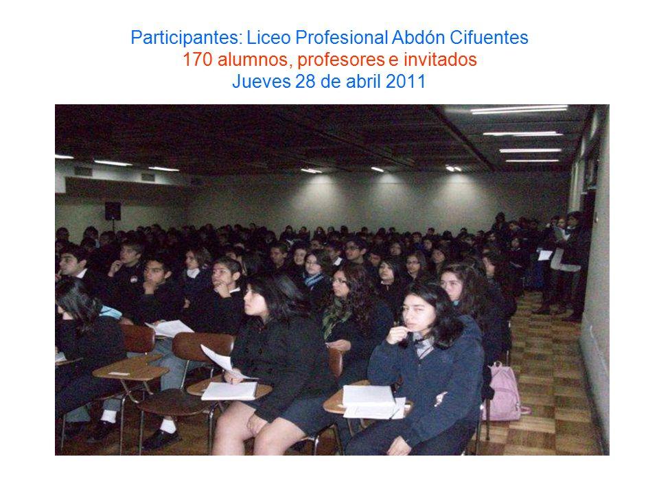 Participantes: Liceo Profesional Abdón Cifuentes 170 alumnos, profesores e invitados Jueves 28 de abril 2011
