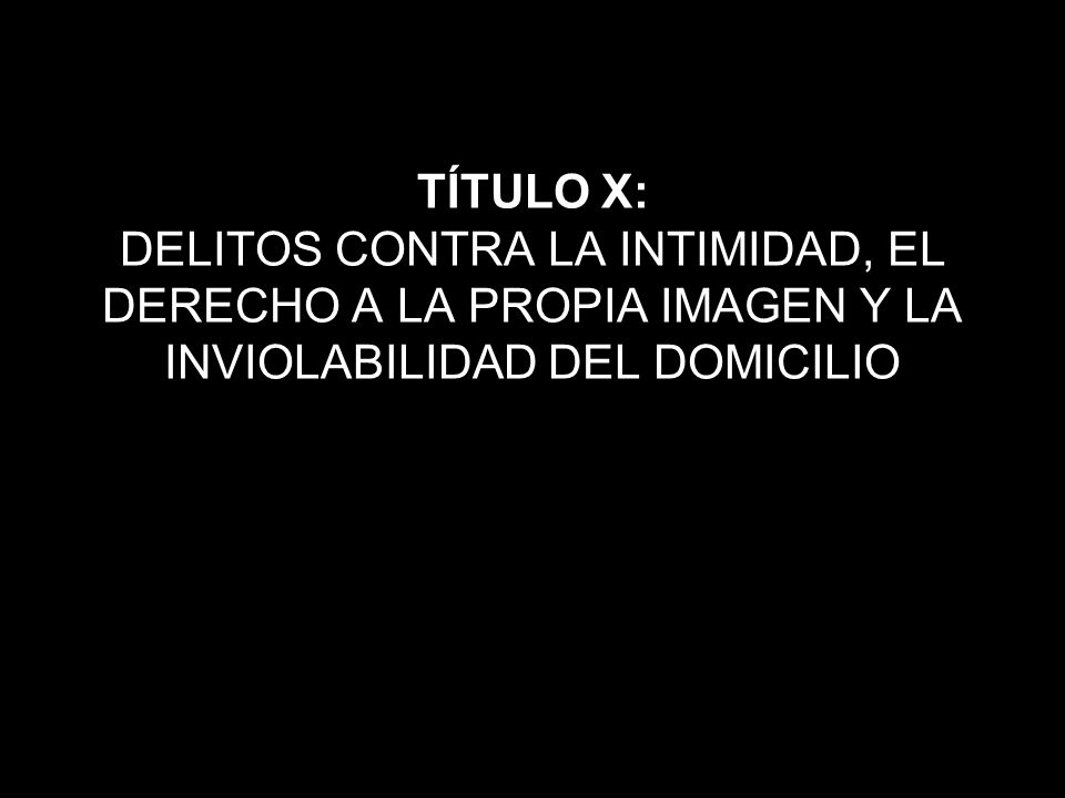 TÍTULO X: DELITOS CONTRA LA INTIMIDAD, EL DERECHO A LA PROPIA IMAGEN Y LA INVIOLABILIDAD DEL DOMICILIO