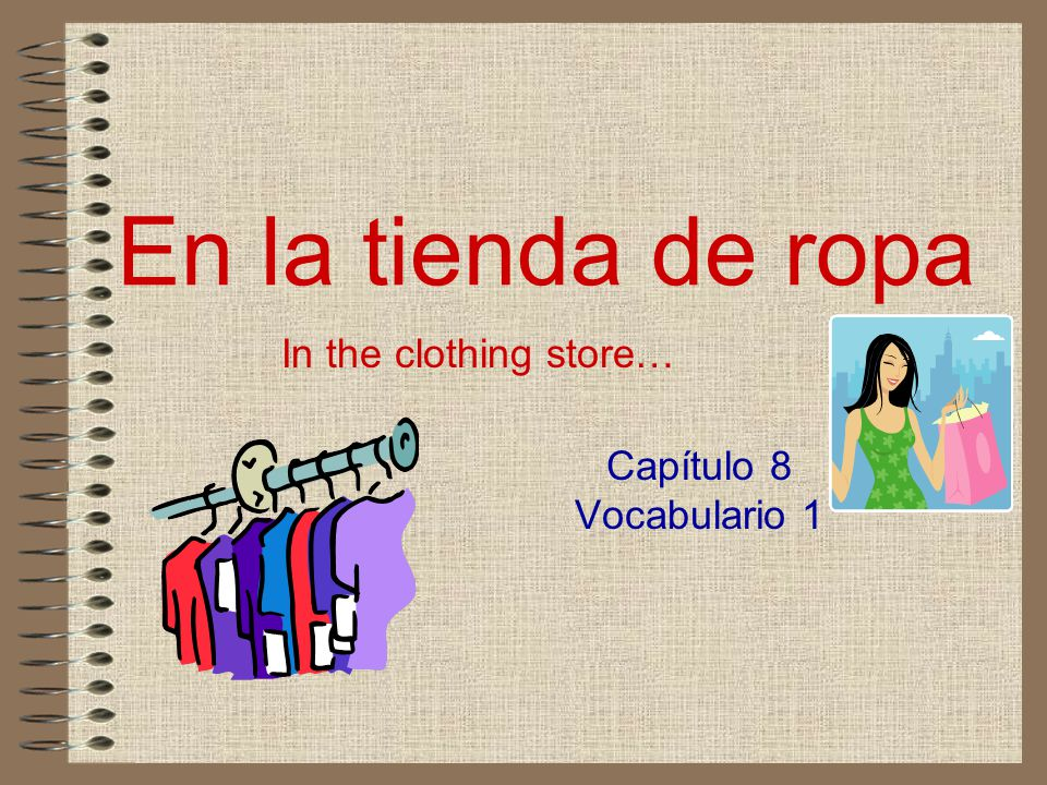 En la tienda de ropa In the clothing store… Capítulo 8 Vocabulario 1