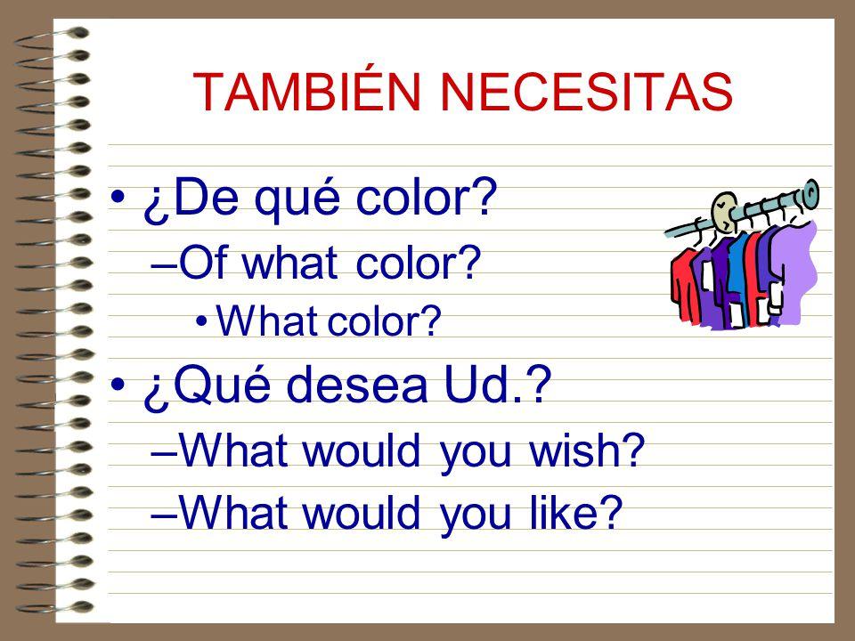 TAMBIÉN NECESITAS ¿De qué color ¿Qué desea Ud. Of what color