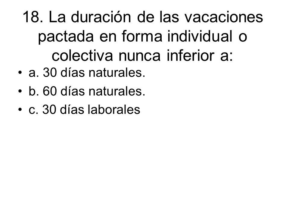 18. La duración de las vacaciones pactada en forma individual o colectiva nunca inferior a:
