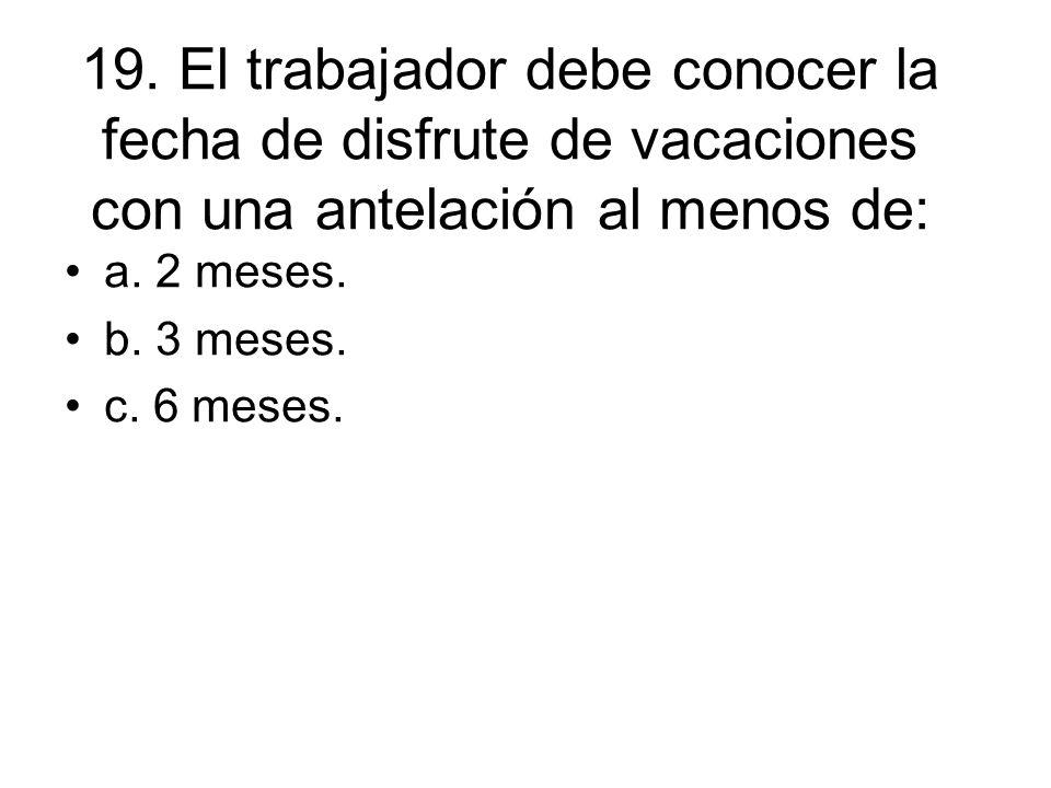 19. El trabajador debe conocer la fecha de disfrute de vacaciones con una antelación al menos de: