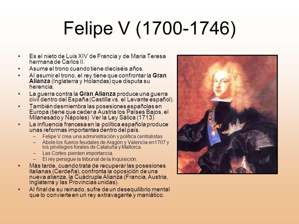 Felipe V (1700-1746) Es el nieto de Luis XIV de Francia y de Maria Teresa hermana de Carlos II. Asume el trono cuando tiene dieciséis años.