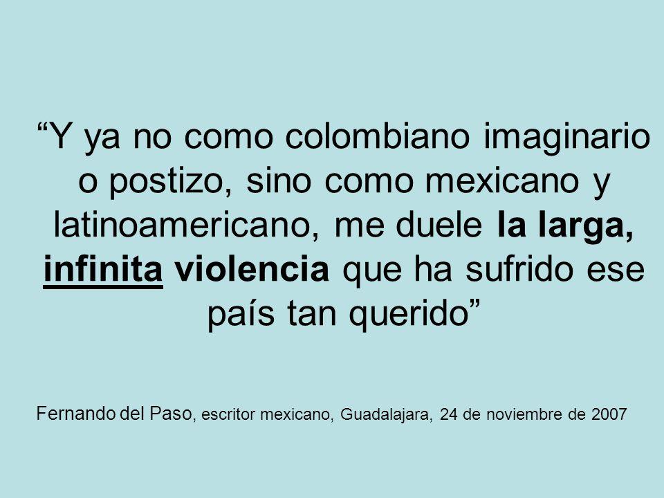 Y ya no como colombiano imaginario o postizo, sino como mexicano y latinoamericano, me duele la larga, infinita violencia que ha sufrido ese país tan querido