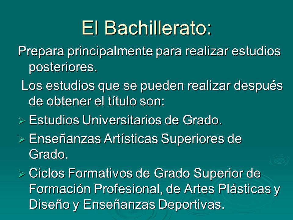 El Bachillerato: Prepara principalmente para realizar estudios posteriores. Los estudios que se pueden realizar después de obtener el título son: