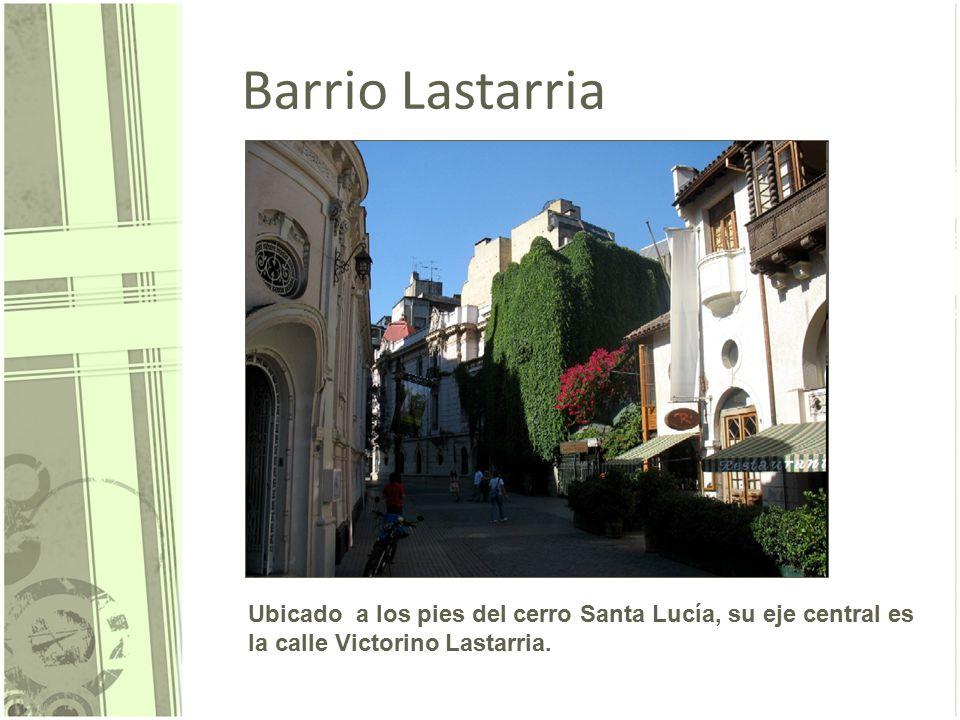 Barrio Lastarria Ubicado a los pies del cerro Santa Lucía, su eje central es la calle Victorino Lastarria.