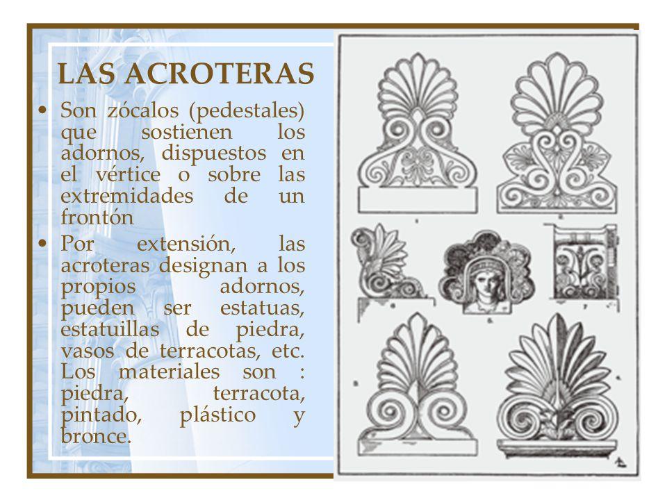 LAS ACROTERAS Son zócalos (pedestales) que sostienen los adornos, dispuestos en el vértice o sobre las extremidades de un frontón.