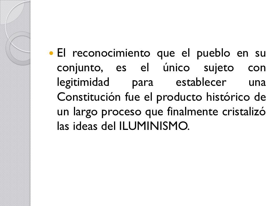 El reconocimiento que el pueblo en su conjunto, es el único sujeto con legitimidad para establecer una Constitución fue el producto histórico de un largo proceso que finalmente cristalizó las ideas del ILUMINISMO.
