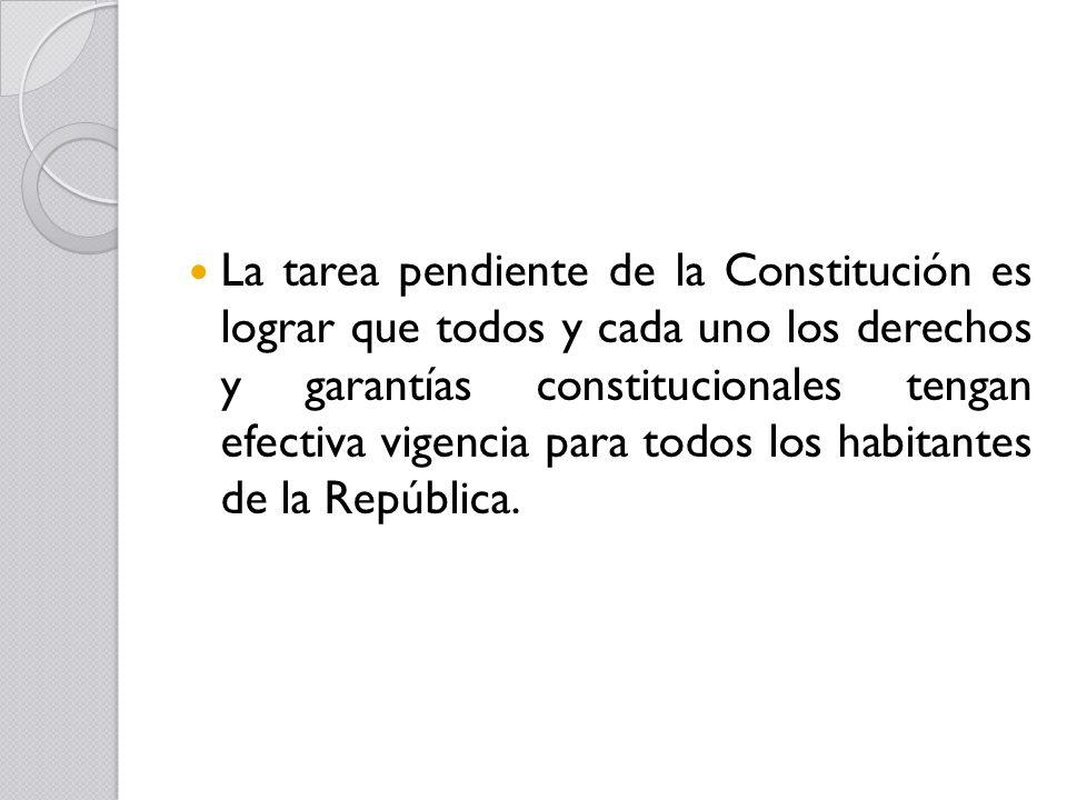 La tarea pendiente de la Constitución es lograr que todos y cada uno los derechos y garantías constitucionales tengan efectiva vigencia para todos los habitantes de la República.