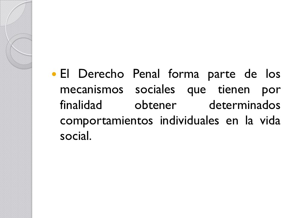 El Derecho Penal forma parte de los mecanismos sociales que tienen por finalidad obtener determinados comportamientos individuales en la vida social.