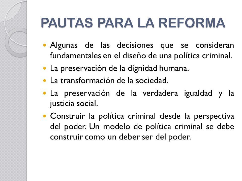 PAUTAS PARA LA REFORMA Algunas de las decisiones que se consideran fundamentales en el diseño de una política criminal.