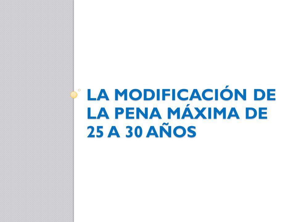 LA MODIFICACIÓN DE LA PENA MÁXIMA DE 25 A 30 AÑOS