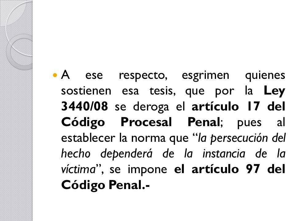 A ese respecto, esgrimen quienes sostienen esa tesis, que por la Ley 3440/08 se deroga el artículo 17 del Código Procesal Penal; pues al establecer la norma que la persecución del hecho dependerá de la instancia de la víctima , se impone el artículo 97 del Código Penal.-