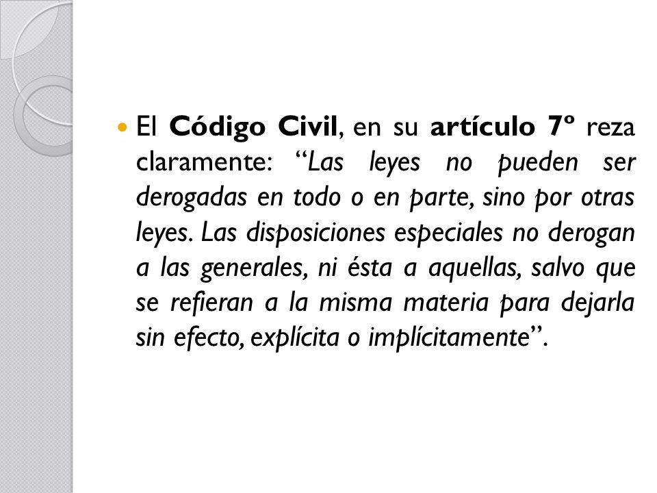 El Código Civil, en su artículo 7º reza claramente: Las leyes no pueden ser derogadas en todo o en parte, sino por otras leyes.