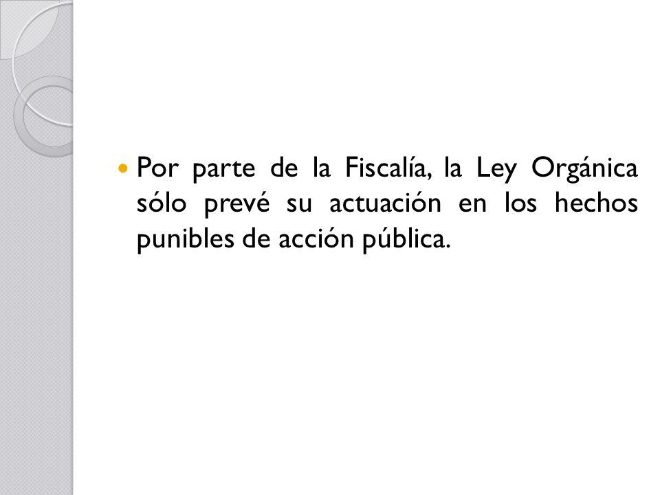 Por parte de la Fiscalía, la Ley Orgánica sólo prevé su actuación en los hechos punibles de acción pública.