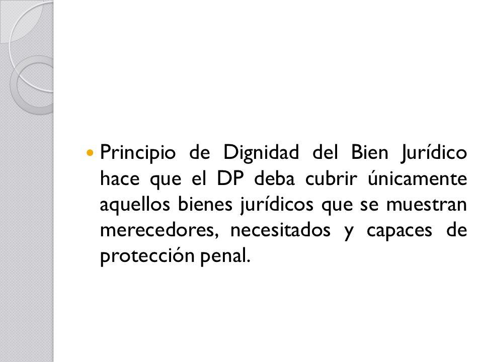 Principio de Dignidad del Bien Jurídico hace que el DP deba cubrir únicamente aquellos bienes jurídicos que se muestran merecedores, necesitados y capaces de protección penal.