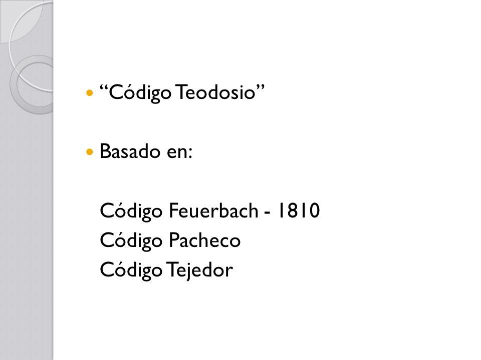 Código Teodosio Basado en: Código Feuerbach - 1810 Código Pacheco Código Tejedor