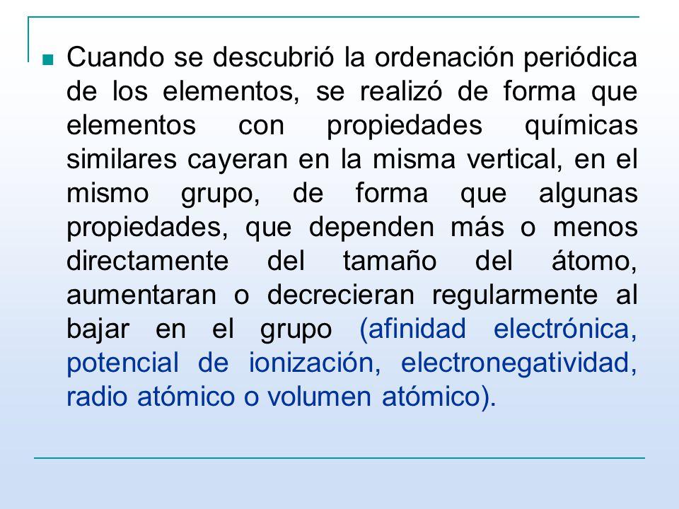 Cuando se descubrió la ordenación periódica de los elementos, se realizó de forma que elementos con propiedades químicas similares cayeran en la misma vertical, en el mismo grupo, de forma que algunas propiedades, que dependen más o menos directamente del tamaño del átomo, aumentaran o decrecieran regularmente al bajar en el grupo (afinidad electrónica, potencial de ionización, electronegatividad, radio atómico o volumen atómico).