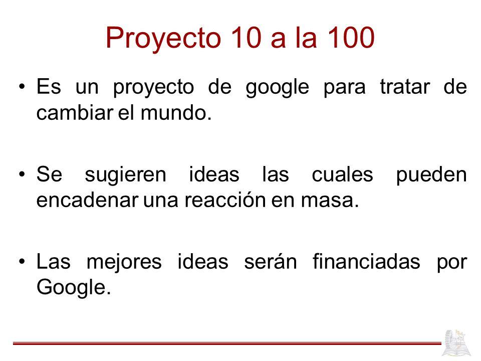 Proyecto 10 a la 100 Es un proyecto de google para tratar de cambiar el mundo. Se sugieren ideas las cuales pueden encadenar una reacción en masa.